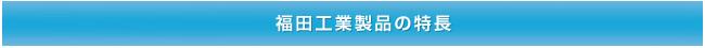 福田工業製品の特長